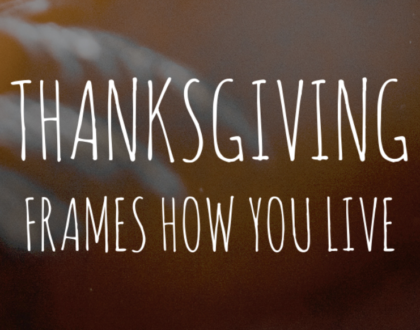 Thanksgiving frames how you live.